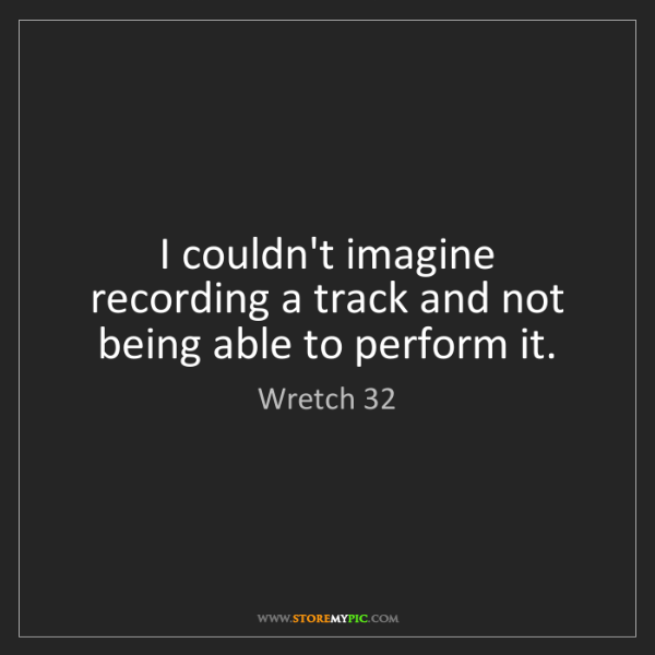 Wretch 32: I couldn't imagine recording a track and not being able...