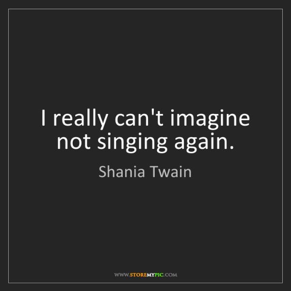 Shania Twain: I really can't imagine not singing again.