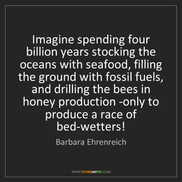 Barbara Ehrenreich: Imagine spending four billion years stocking the oceans...