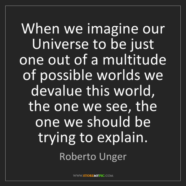 Roberto Unger: When we imagine our Universe to be just one out of a...