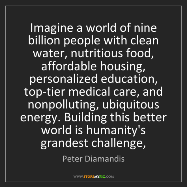 Peter Diamandis: Imagine a world of nine billion people with clean water,...