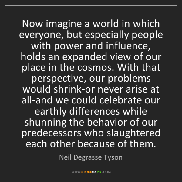 Neil Degrasse Tyson: Now imagine a world in which everyone, but especially...