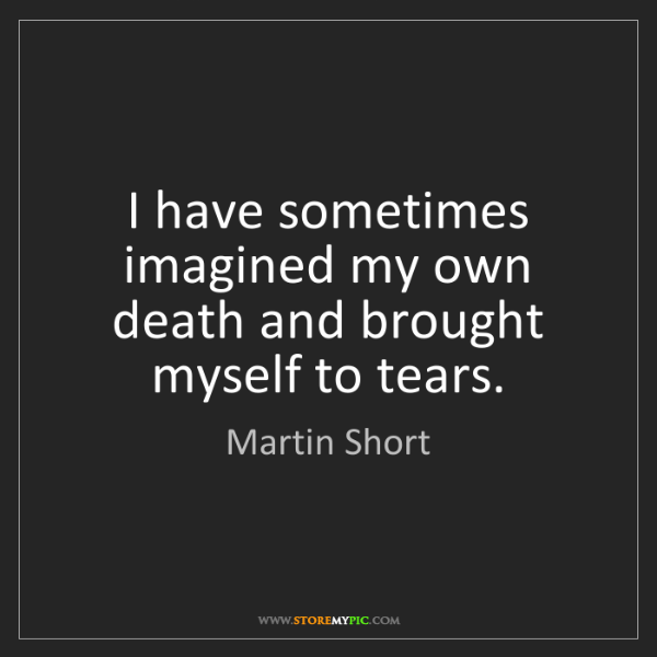 Martin Short: I have sometimes imagined my own death and brought myself...