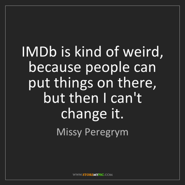 Missy Peregrym: IMDb is kind of weird, because people can put things...