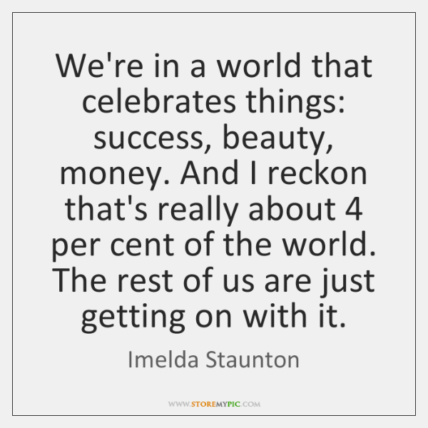 We're in a world that celebrates things: success, beauty, money. And I ...