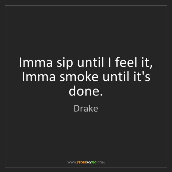 Drake: Imma sip until I feel it, Imma smoke until it's done.