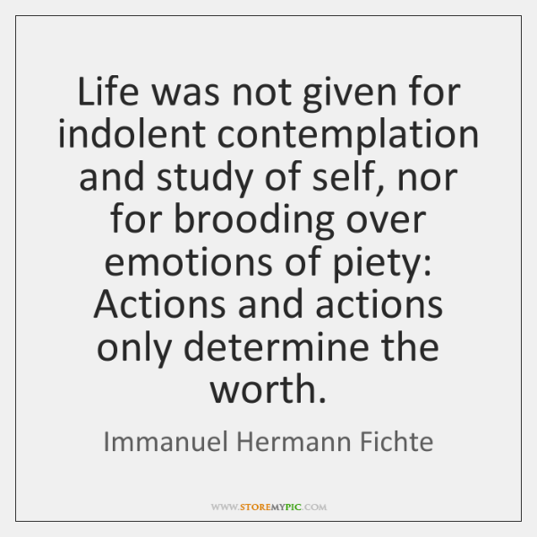 Life was not given for indolent contemplation and study of self, nor ...