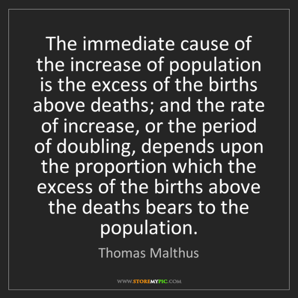 Thomas Malthus: The immediate cause of the increase of population is...
