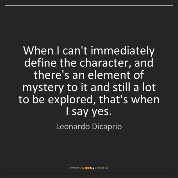 Leonardo Dicaprio: When I can't immediately define the character, and there's...