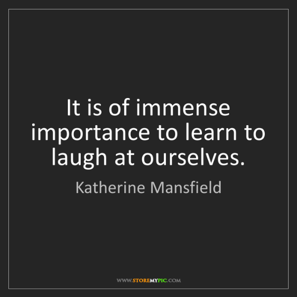 Katherine Mansfield: It is of immense importance to learn to laugh at ourselves.