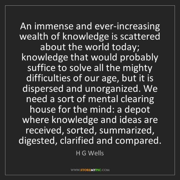 H G Wells: An immense and ever-increasing wealth of knowledge is...