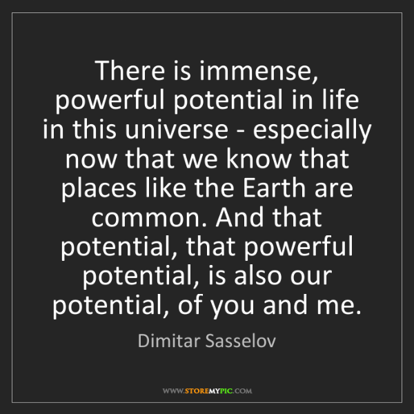 Dimitar Sasselov: There is immense, powerful potential in life in this...