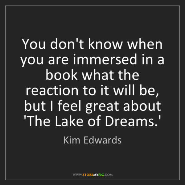 Kim Edwards: You don't know when you are immersed in a book what the...
