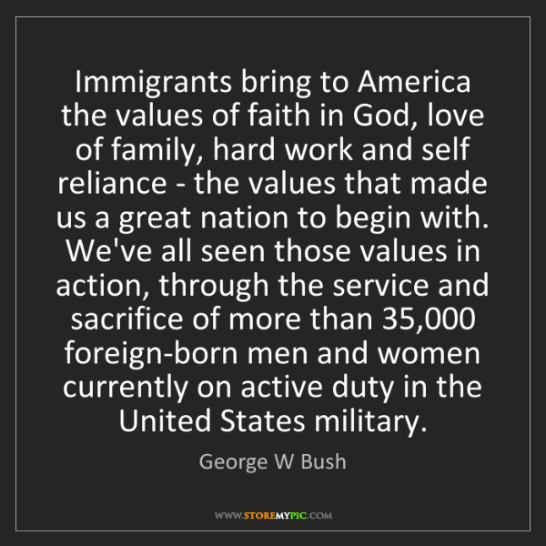 George W Bush: Immigrants bring to America the values of faith in God,...