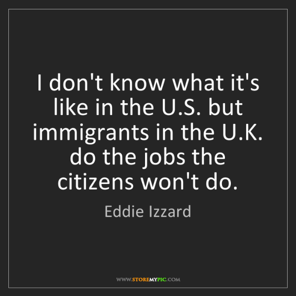 Eddie Izzard: I don't know what it's like in the U.S. but immigrants...