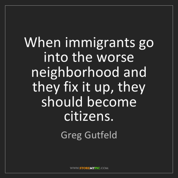 Greg Gutfeld: When immigrants go into the worse neighborhood and they...