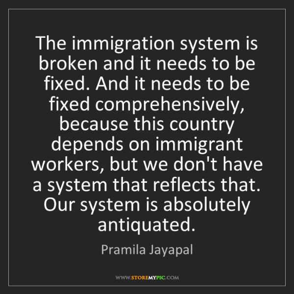 Pramila Jayapal: The immigration system is broken and it needs to be fixed....