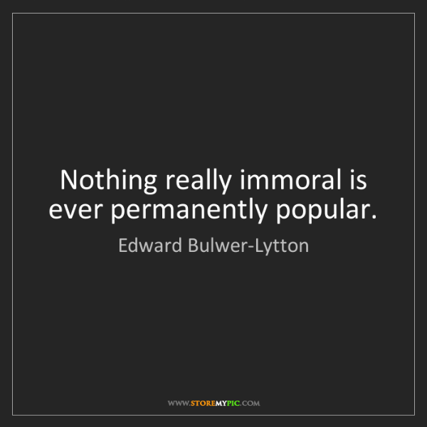 Edward Bulwer-Lytton: Nothing really immoral is ever permanently popular.