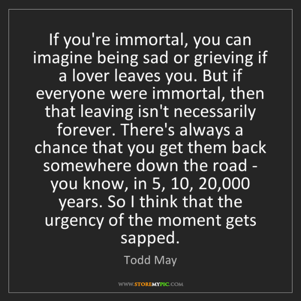 Todd May: If you're immortal, you can imagine being sad or grieving...