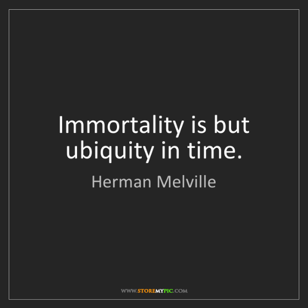 Herman Melville: Immortality is but ubiquity in time.