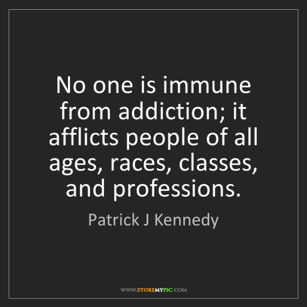 Patrick J Kennedy: No one is immune from addiction; it afflicts people of...