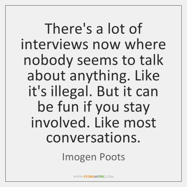 There's a lot of interviews now where nobody seems to talk about ...