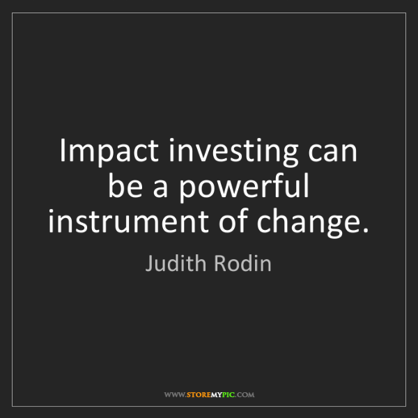 Judith Rodin: Impact investing can be a powerful instrument of change.