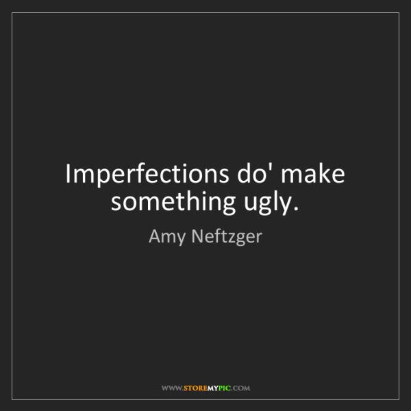 Amy Neftzger: Imperfections do' make something ugly.
