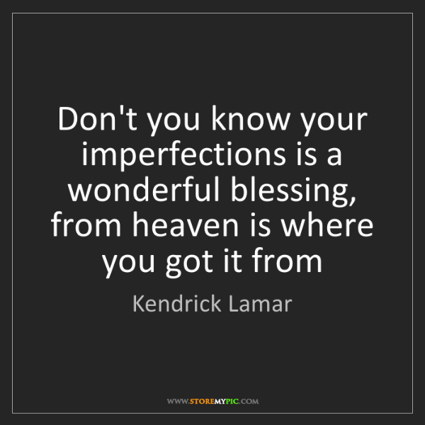 Kendrick Lamar: Don't you know your imperfections is a wonderful blessing,...