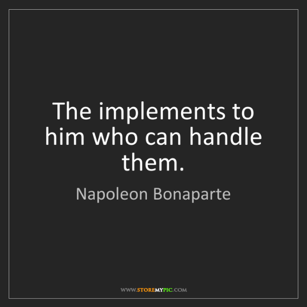 Napoleon Bonaparte: The implements to him who can handle them.
