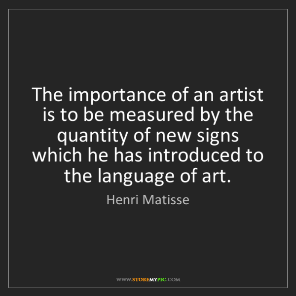 Henri Matisse: The importance of an artist is to be measured by the...