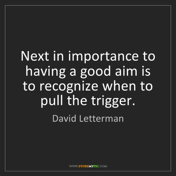 David Letterman: Next in importance to having a good aim is to recognize...