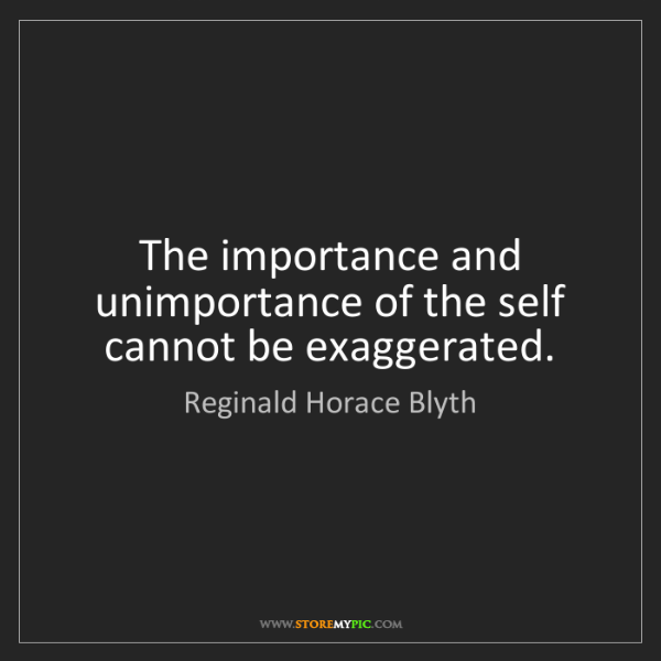 Reginald Horace Blyth: The importance and unimportance of the self cannot be...