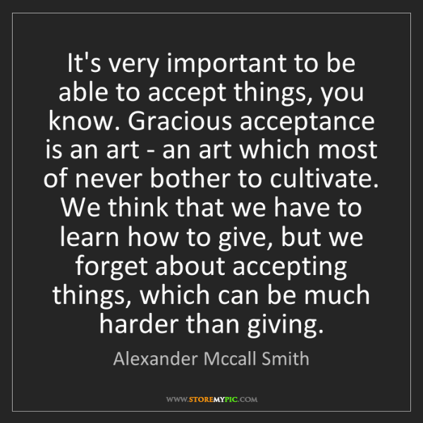 Alexander Mccall Smith: It's very important to be able to accept things, you...