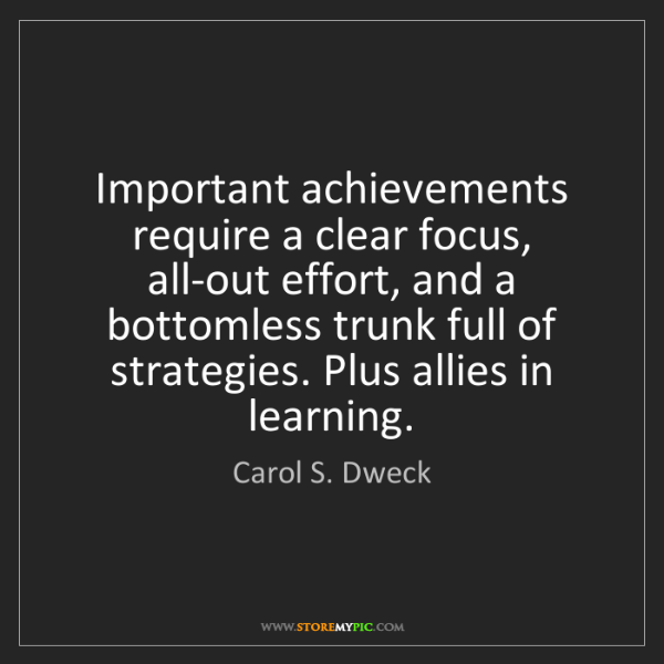 Carol S. Dweck: Important achievements require a clear focus, all-out...
