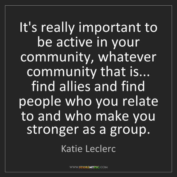 Katie Leclerc: It's really important to be active in your community,...