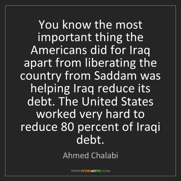 Ahmed Chalabi: You know the most important thing the Americans did for...