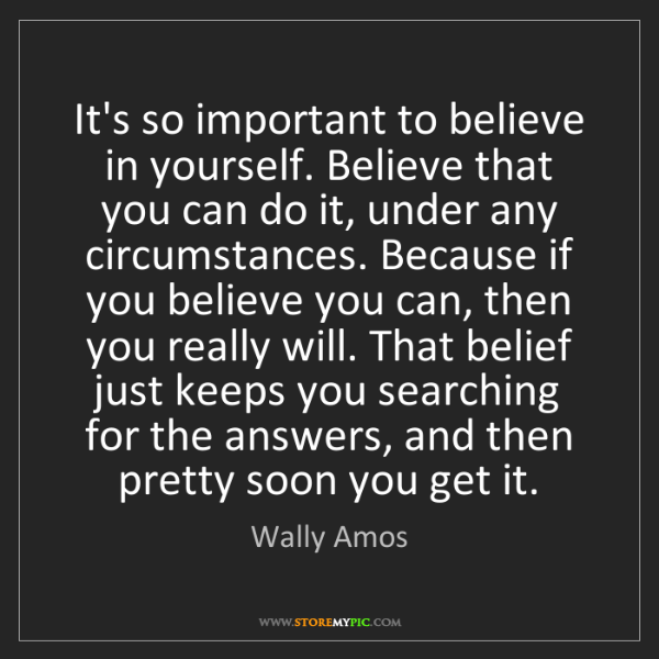 Wally Amos: It's so important to believe in yourself. Believe that...