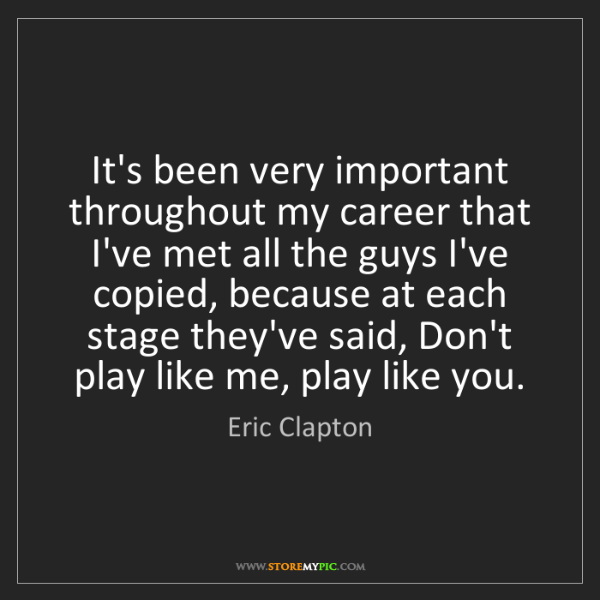 Eric Clapton: It's been very important throughout my career that I've...