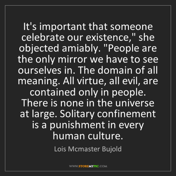 """Lois Mcmaster Bujold: It's important that someone celebrate our existence,""""..."""