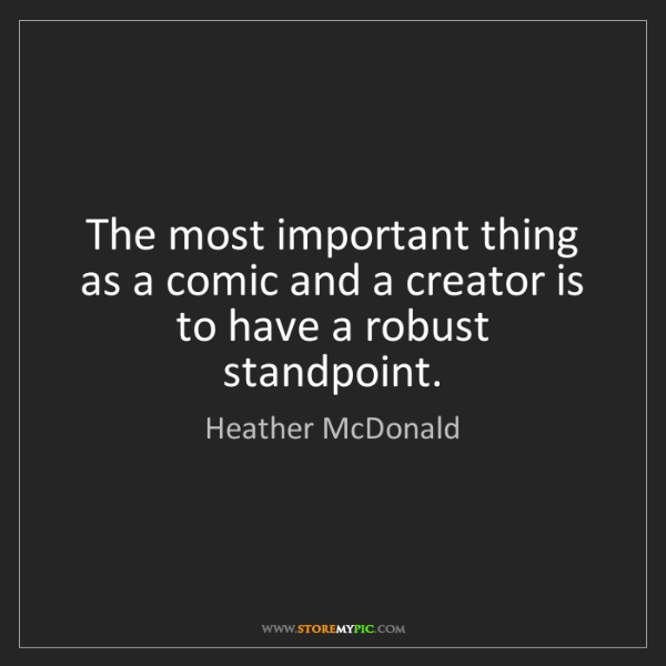 Heather McDonald: The most important thing as a comic and a creator is...