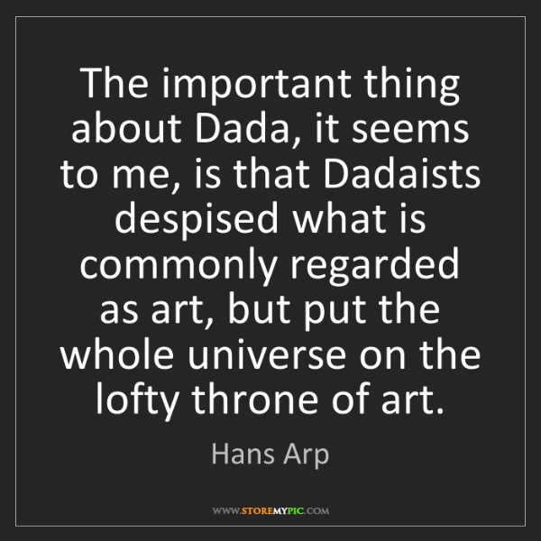 Hans Arp: The important thing about Dada, it seems to me, is that...