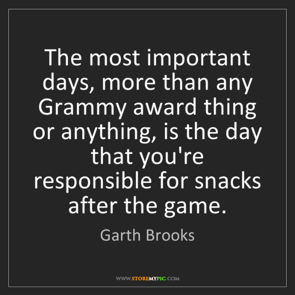 Garth Brooks: The most important days, more than any Grammy award thing...