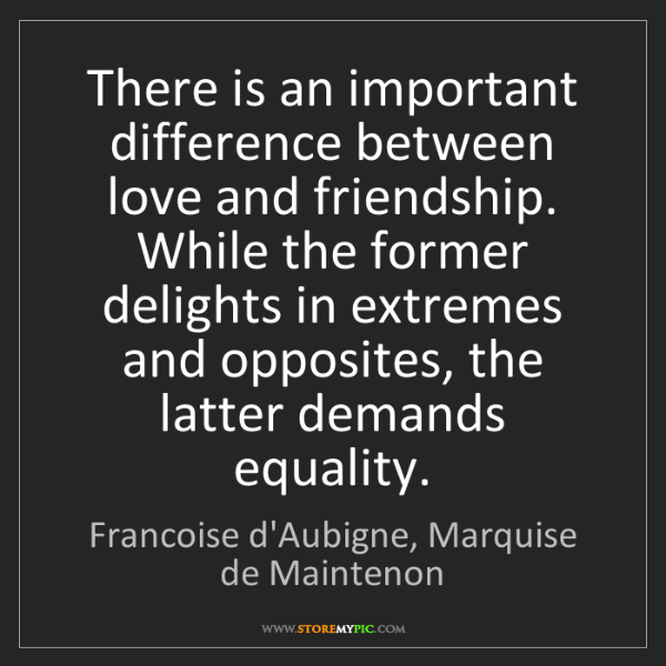 Francoise d'Aubigne, Marquise de Maintenon: There is an important difference between love and friend