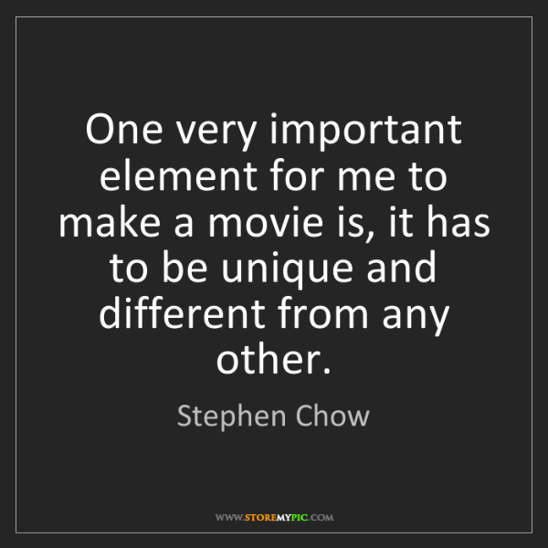 Stephen Chow: One very important element for me to make a movie is,...