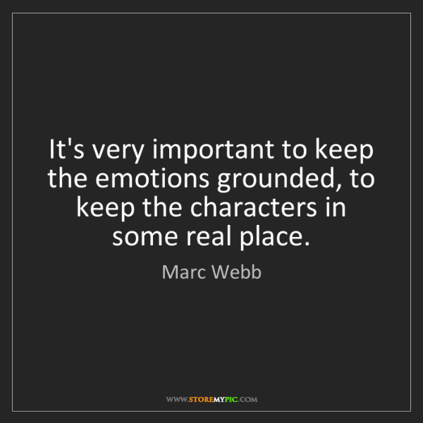 Marc Webb: It's very important to keep the emotions grounded, to...