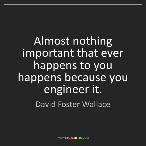 David Foster Wallace: Almost nothing important that ever happens to you happens...