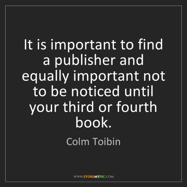Colm Toibin: It is important to find a publisher and equally important...