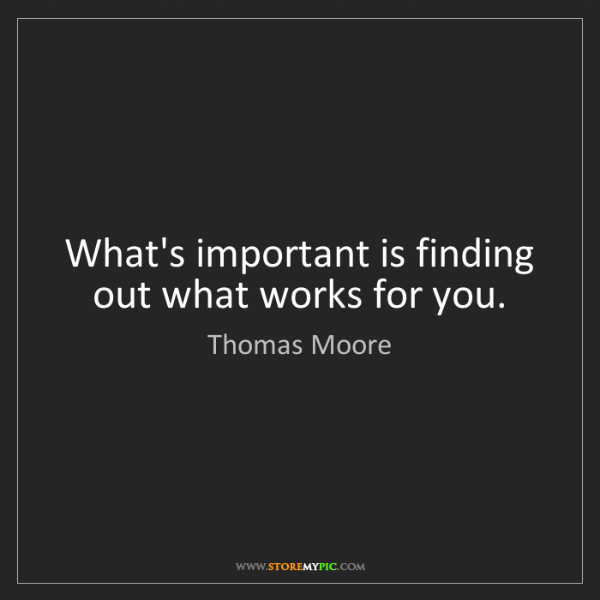 Thomas Moore: What's important is finding out what works for you.