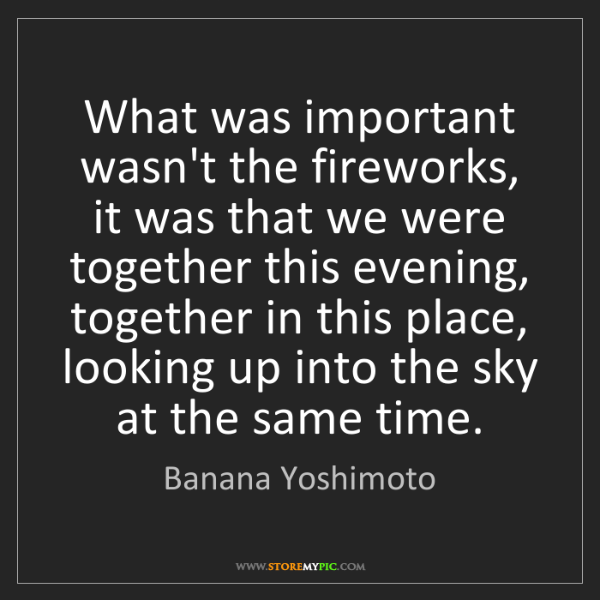 Banana Yoshimoto: What was important wasn't the fireworks, it was that...